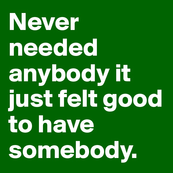 Never needed anybody it just felt good to have somebody.