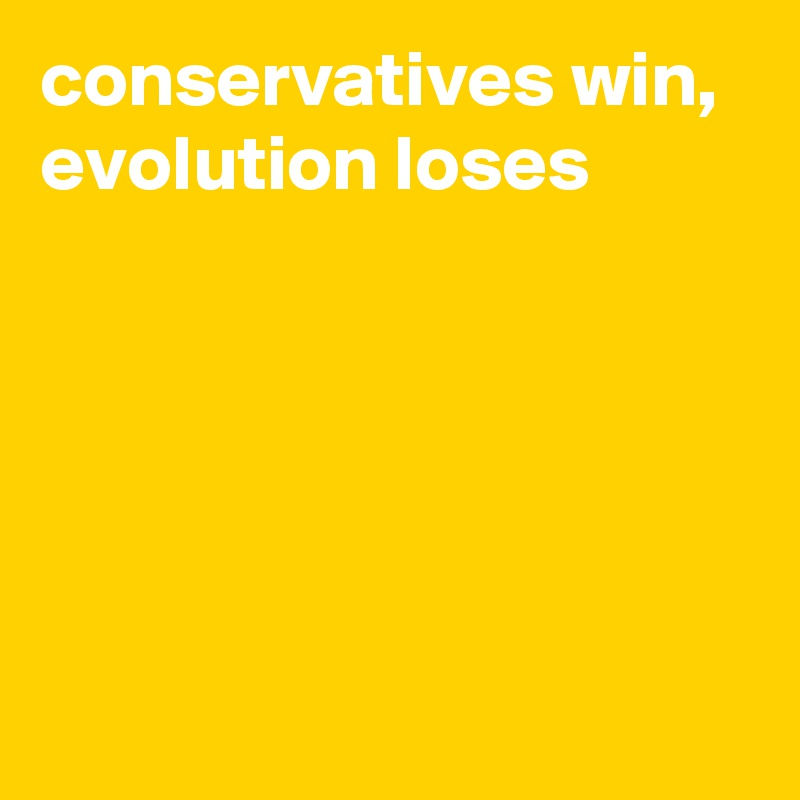 conservatives win,  evolution loses