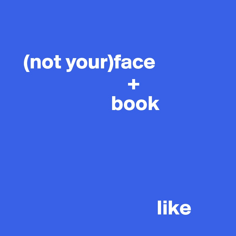(not your)face                             +                         book                                        like