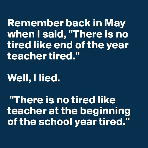 "Remember back in May when I said, ""There is no tired like end of the year teacher tired.""   Well, I lied.   ""There is no tired like teacher at the beginning of the school year tired."""
