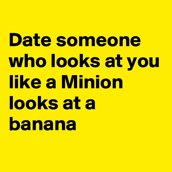 Date someone who looks at you like a Minion looks at a banana