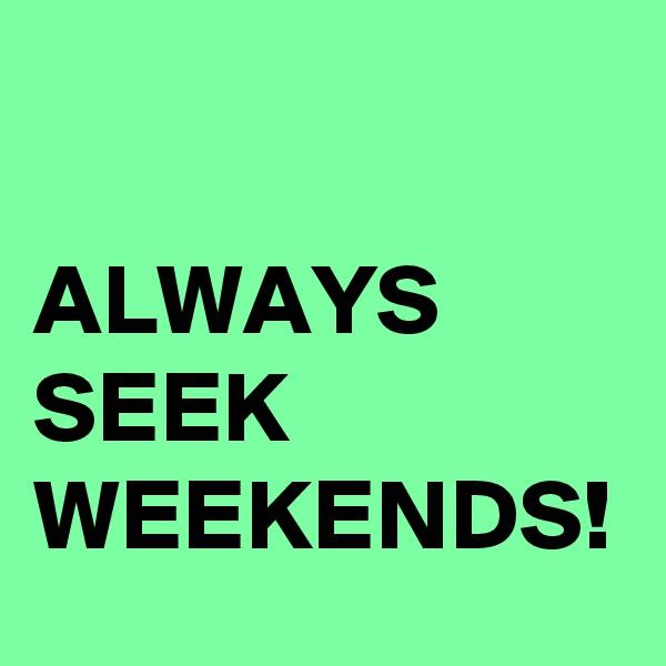 ALWAYS SEEK WEEKENDS!