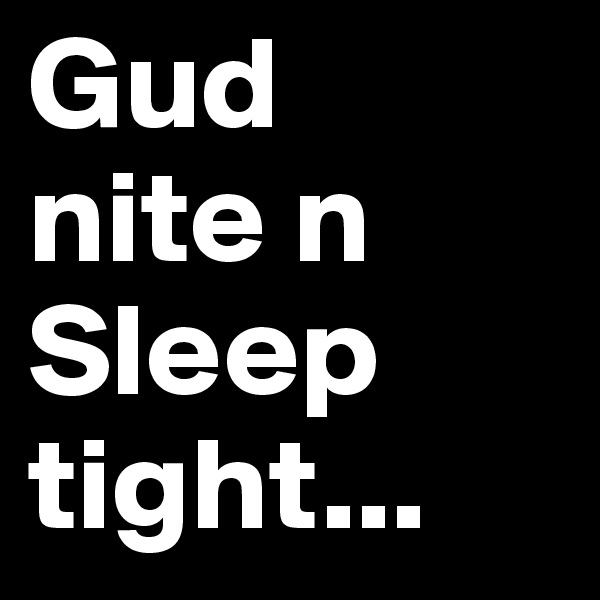 Gud nite n Sleep tight...
