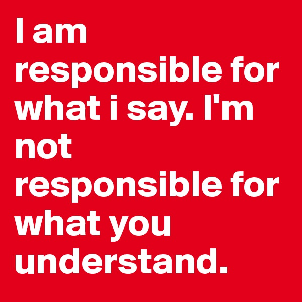I am responsible for what i say. I'm not responsible for what you understand.