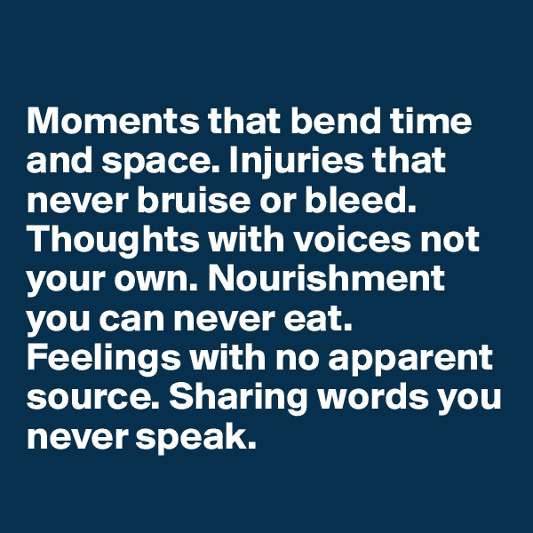 Moments that bend time and space. Injuries that never bruise or bleed. Thoughts with voices not your own. Nourishment you can never eat. Feelings with no apparent source. Sharing words you never speak.