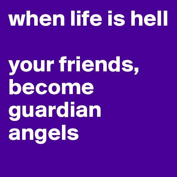when life is hell  your friends, become guardian angels