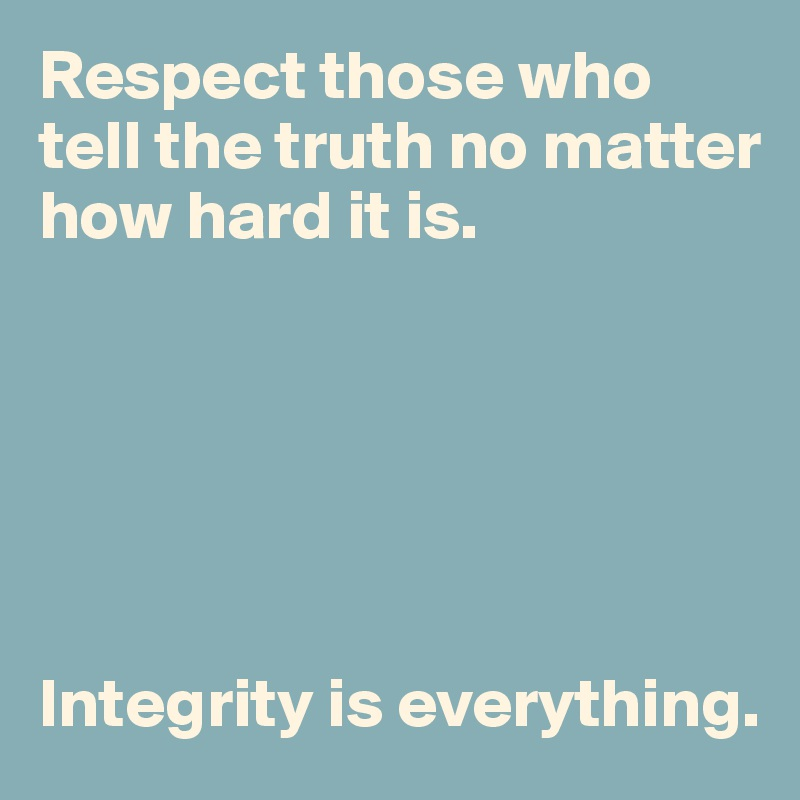 Respect those who tell the truth no matter how hard it is.        Integrity is everything.