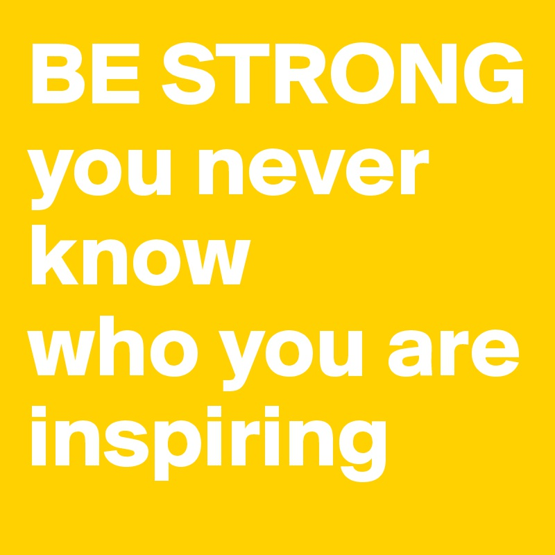 Be Strong You Never Know Who You Are Inspiring Post By