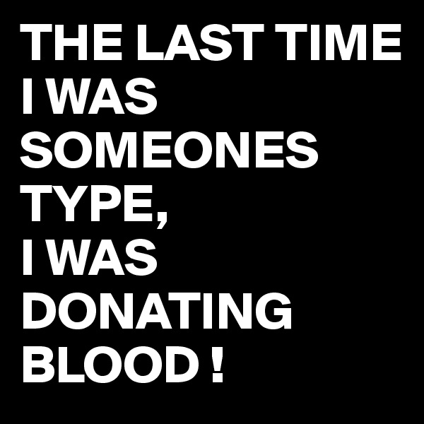THE LAST TIME I WAS SOMEONES TYPE, I WAS DONATING BLOOD !