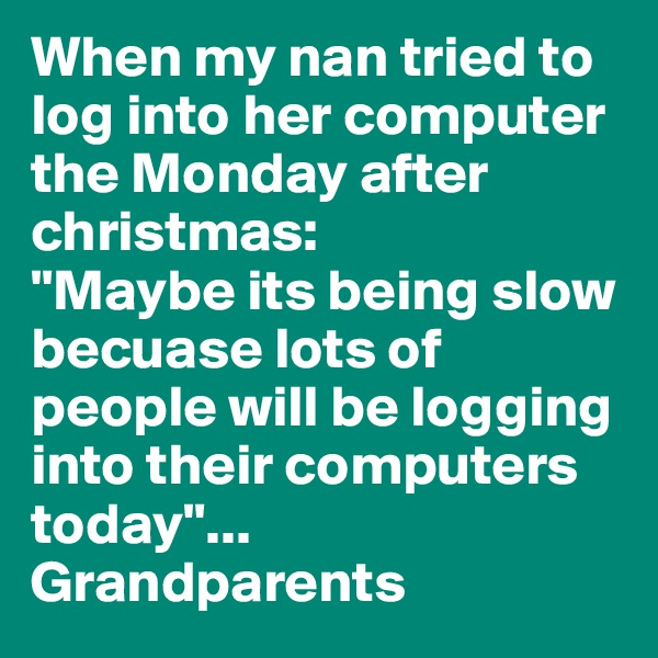 "When my nan tried to log into her computer the Monday after christmas: ""Maybe its being slow becuase lots of people will be logging into their computers today""... Grandparents"