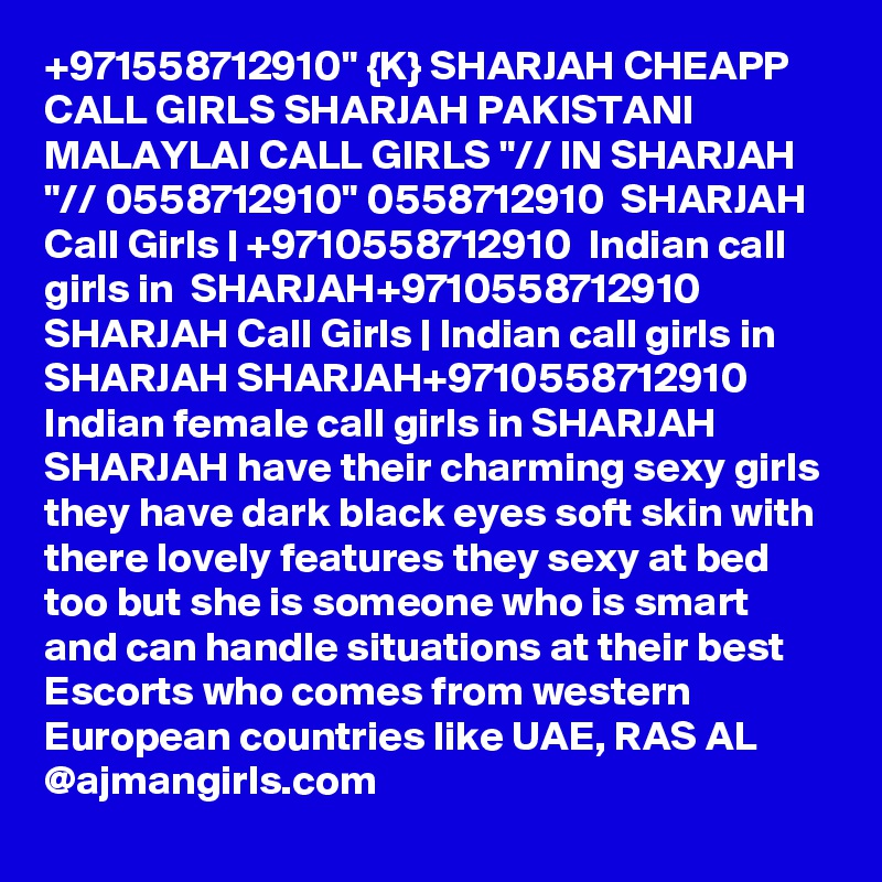 """+971558712910"""" {K} SHARJAH CHEAPP CALL GIRLS SHARJAH PAKISTANI MALAYLAI CALL GIRLS """"// IN SHARJAH """"// 0558712910"""" 0558712910  SHARJAH Call Girls   +9710558712910  Indian call girls in  SHARJAH+9710558712910  SHARJAH Call Girls   Indian call girls in SHARJAH SHARJAH+9710558712910  Indian female call girls in SHARJAH SHARJAH have their charming sexy girls they have dark black eyes soft skin with there lovely features they sexy at bed too but she is someone who is smart and can handle situations at their best Escorts who comes from western European countries like UAE, RAS AL @ajmangirls.com"""