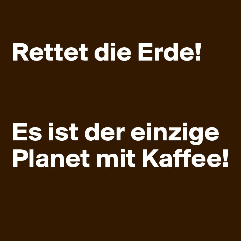 Rettet die Erde!   Es ist der einzige Planet mit Kaffee!