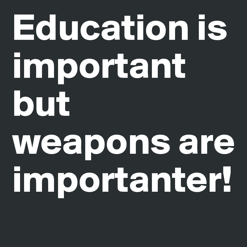 Education is important but weapons are importanter!