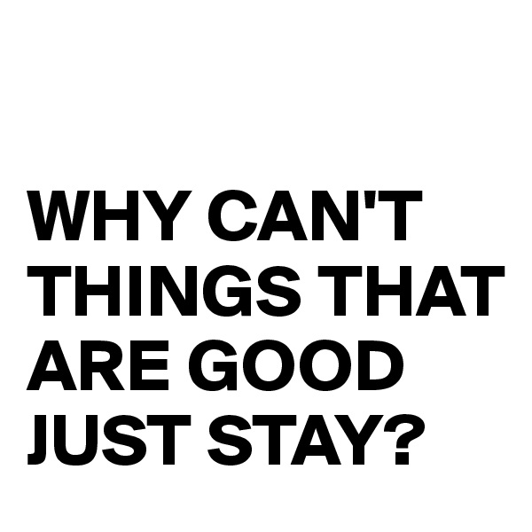 WHY CAN'T THINGS THAT ARE GOOD JUST STAY?