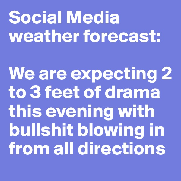 Social Media weather forecast:  We are expecting 2 to 3 feet of drama this evening with bullshit blowing in from all directions