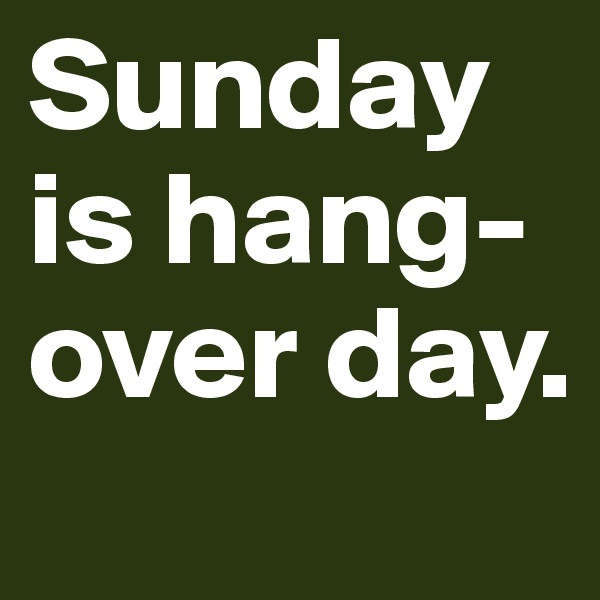 Sunday is hang-over day.