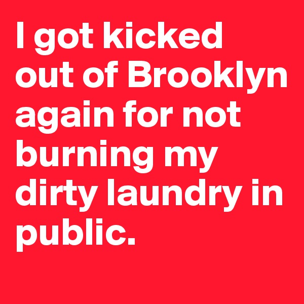 I got kicked out of Brooklyn again for not burning my dirty laundry in public.