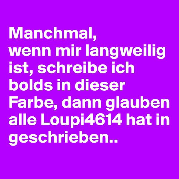Manchmal,  wenn mir langweilig ist, schreibe ich bolds in dieser Farbe, dann glauben alle Loupi4614 hat in geschrieben..
