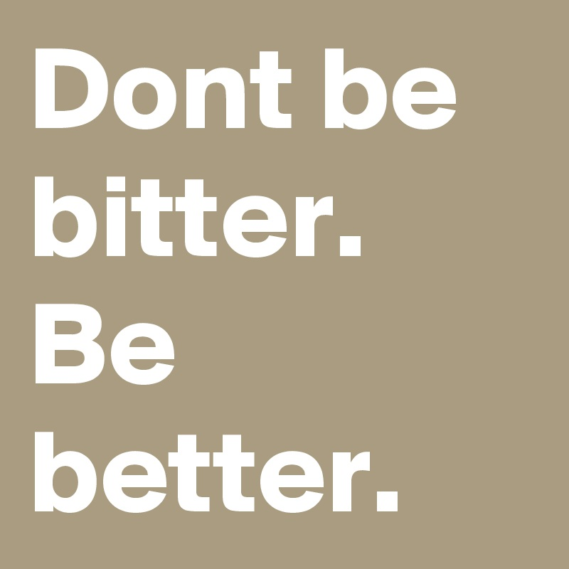 Dont be bitter. Be better.