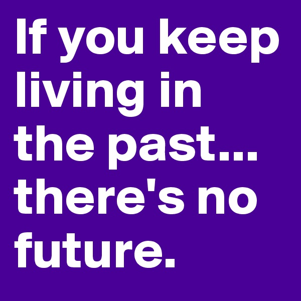 If you keep living in the past... there's no future.