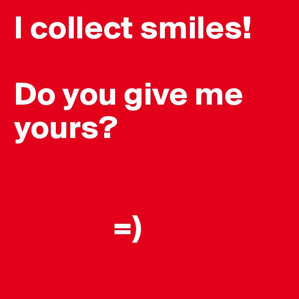 I collect smiles!   Do you give me yours?                    =)