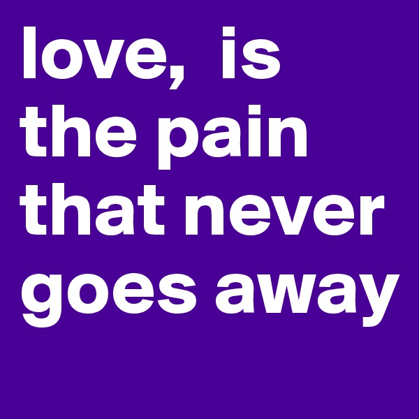 love,  is the pain that never goes away