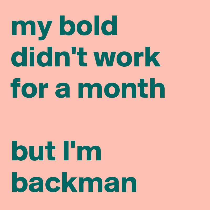 my bold didn't work for a month   but I'm backman