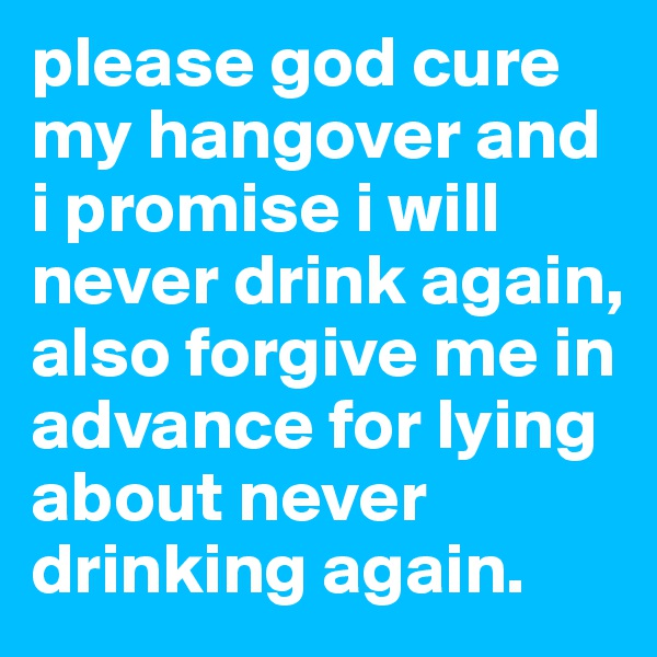 please god cure my hangover and i promise i will never drink again, also forgive me in advance for lying about never drinking again.