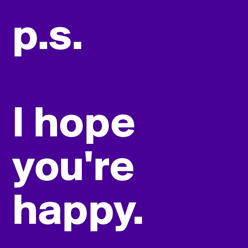 p.s.  I hope you're happy.