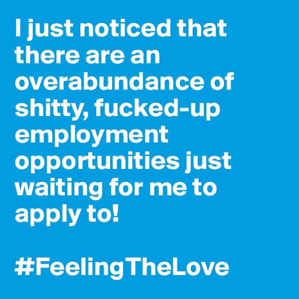 I just noticed that there are an overabundance of shitty, fucked-up employment opportunities just waiting for me to apply to!  #FeelingTheLove