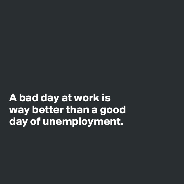 A bad day at work is way better than a good day of unemployment.
