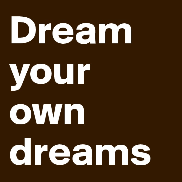 Dream your own dreams