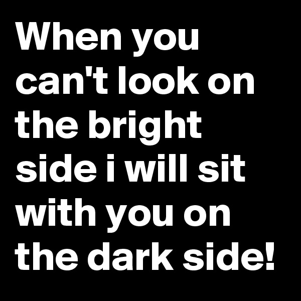 When you can't look on the bright side i will sit with you on the dark side!