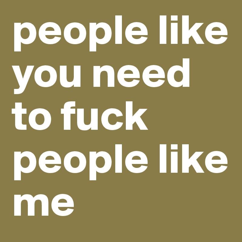 People Like You Need To Fuck People Like Me 13
