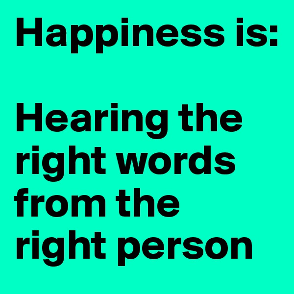 Happiness is:  Hearing the right words from the right person