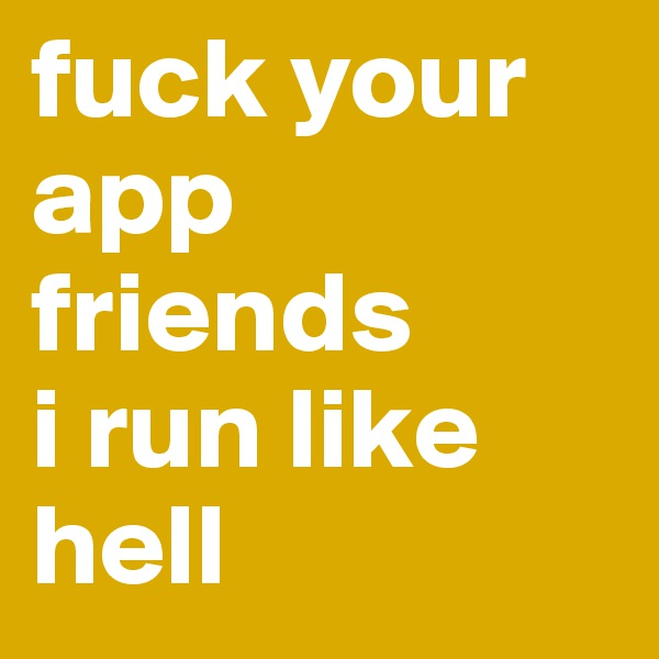 fuck your app friends i run like hell