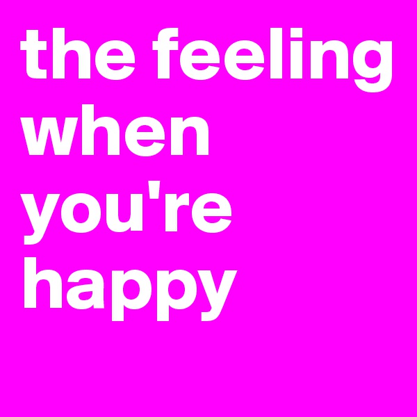 the feeling when you're happy