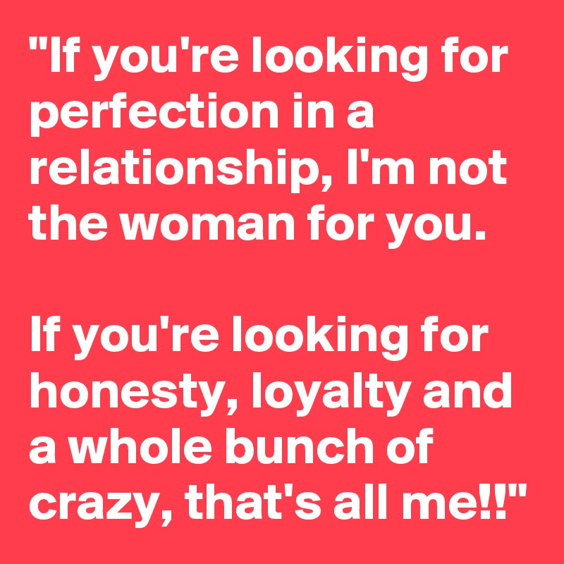 """""""If you're looking for perfection in a relationship, I'm not the woman for you.  If you're looking for honesty, loyalty and a whole bunch of crazy, that's all me!!"""""""