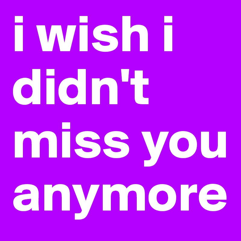 I Wish I Didnt Miss You Anymore Post By Pietrogrillo On Boldomatic