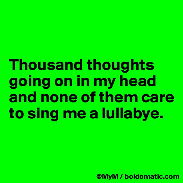 Thousand thoughts going on in my head and none of them care to sing me a lullabye.