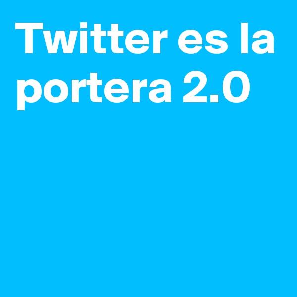 Twitter es la portera 2.0