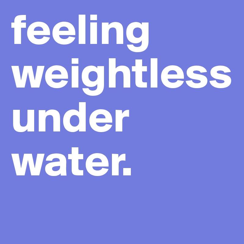 feeling weightless under water.