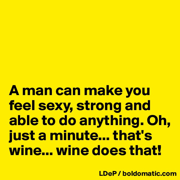 A man can make you feel sexy, strong and able to do anything. Oh, just a minute... that's wine... wine does that!