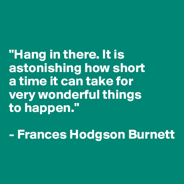 """""""Hang in there. It is astonishing how short  a time it can take for  very wonderful things  to happen.""""  - Frances Hodgson Burnett"""