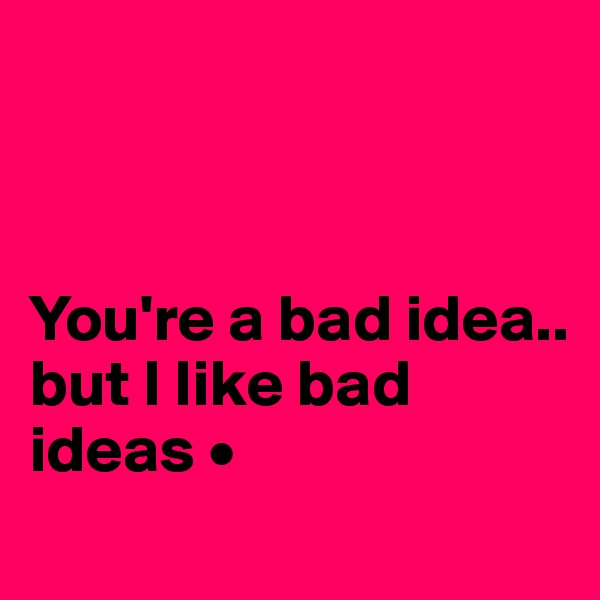 You're a bad idea.. but I like bad ideas •