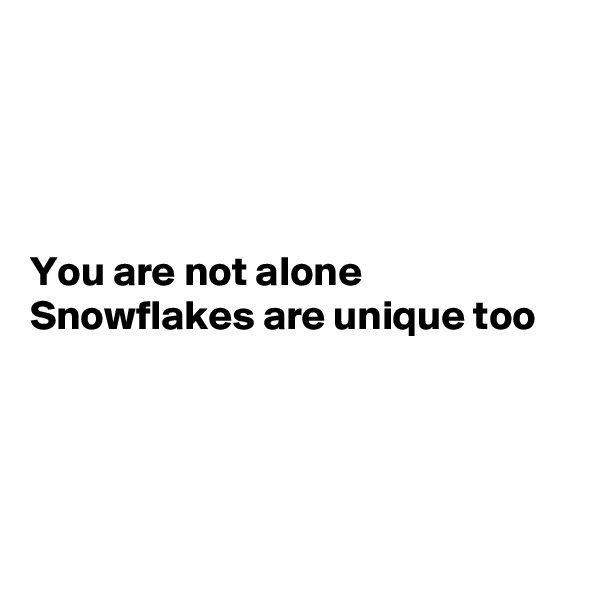 You are not alone Snowflakes are unique too