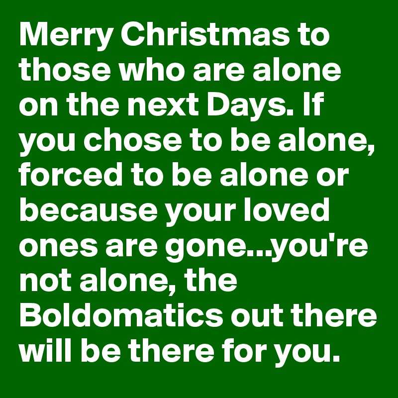 Merry Christmas to those who are alone on the next Days. If you chose to be alone, forced to be alone or because your loved ones are gone...you're not alone, the Boldomatics out there will be there for you.