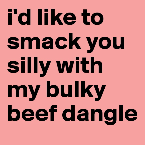 i'd like to smack you silly with my bulky beef dangle