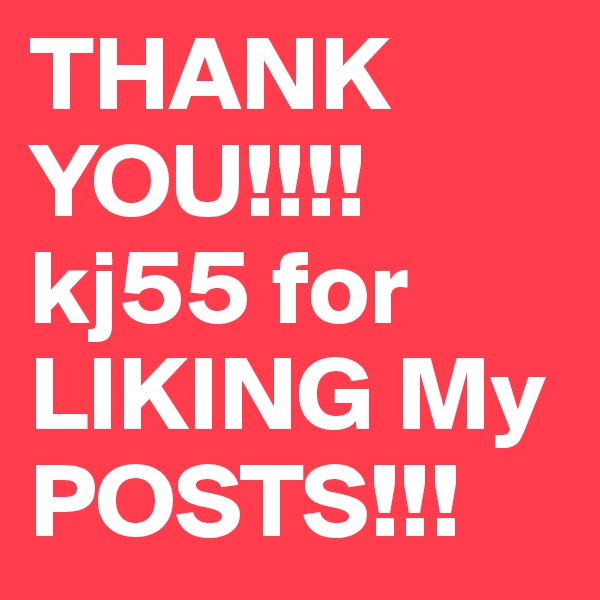 THANK YOU!!!! kj55 for  LIKING My POSTS!!!