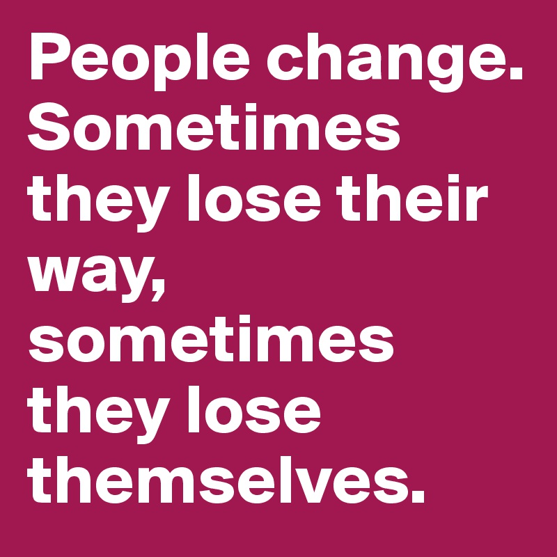 People change  Sometimes they lose their way, sometimes they